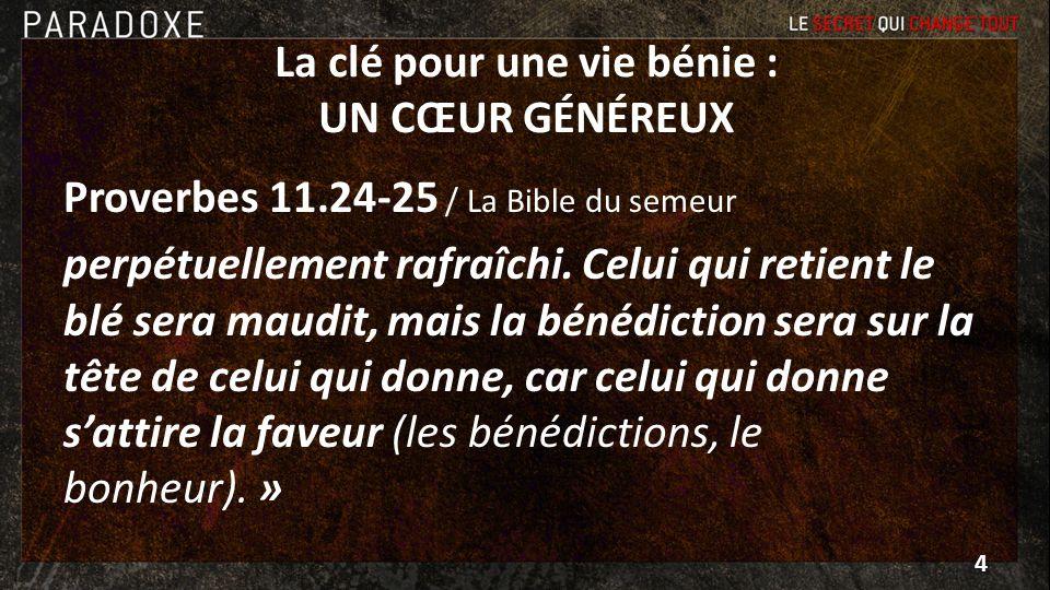 La clé pour une vie bénie : UN CŒUR GÉNÉREUX Proverbes 11.24-25 / La Bible du semeur perpétuellement rafraîchi. Celui qui retient le blé sera maudit,
