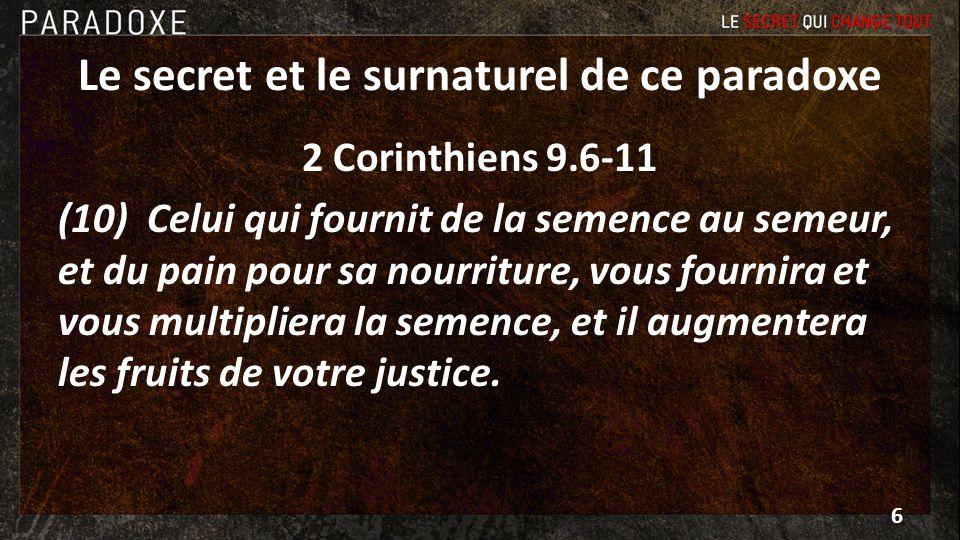 Le secret et le surnaturel de ce paradoxe 2 Corinthiens 9.6-11 (8) Et Dieu peut vous combler de toutes sortes de grâces, afin que, possédant toujours en toutes choses de quoi satisfaire à tous vos besoins, vous ayez encore en abondance pour toute bonne œuvre.