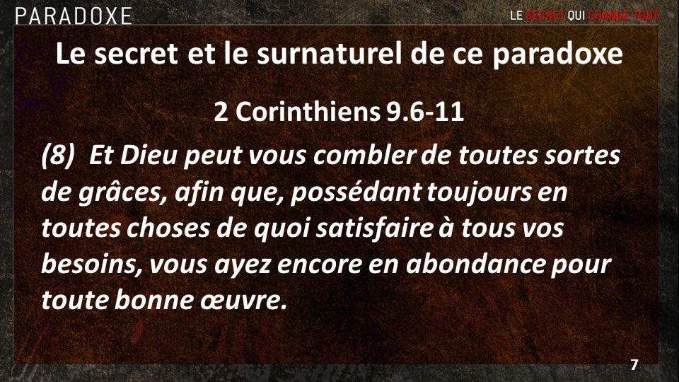 Le secret et le surnaturel de ce paradoxe 2 Corinthiens 9.6-11 (11) Vous serez de la sorte enrichis à tous égards pour toute espèce de libéralités qui, par notre moyen, feront offrir à Dieu des actions de grâces.