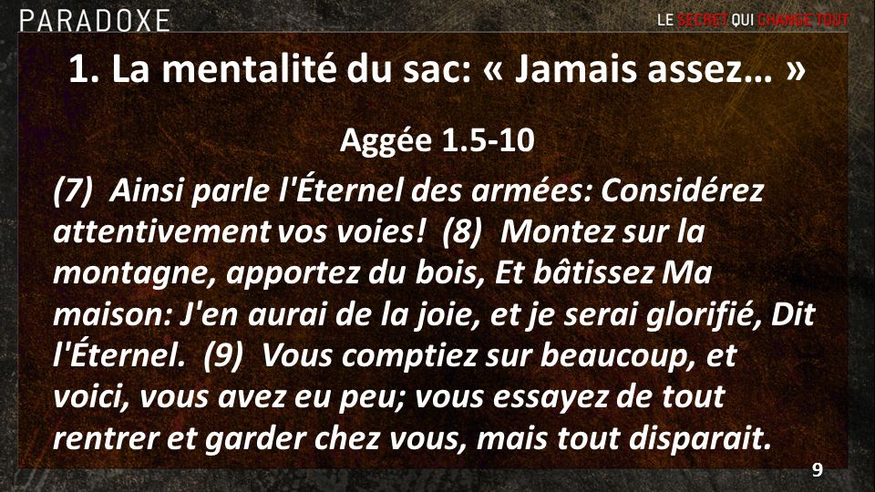 1. La mentalité du sac: « Jamais assez… » Aggée 1.5-10 (7) Ainsi parle l'Éternel des armées: Considérez attentivement vos voies! (8) Montez sur la mon