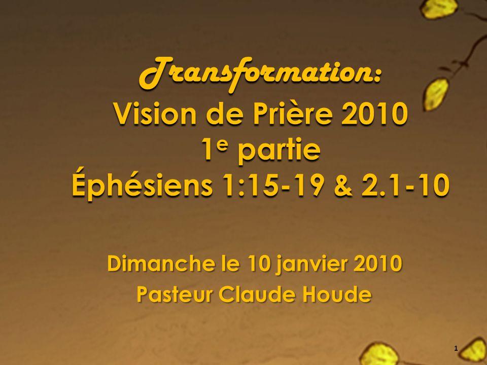 Transformation: Vision de Prière 2010 1 e partie Éphésiens 1:15-19 & 2.1-10 Dimanche le 10 janvier 2010 Pasteur Claude Houde 1