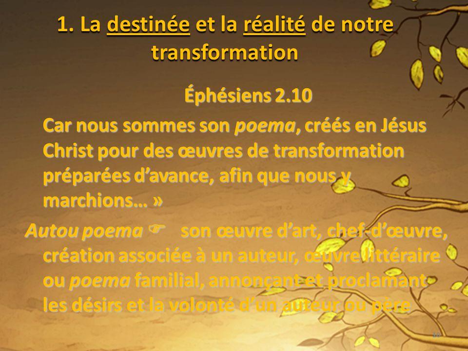 1. La destinée et la réalité de notre transformation Éphésiens 2.10 Car nous sommes son poema, créés en Jésus Christ pour des œuvres de transformation