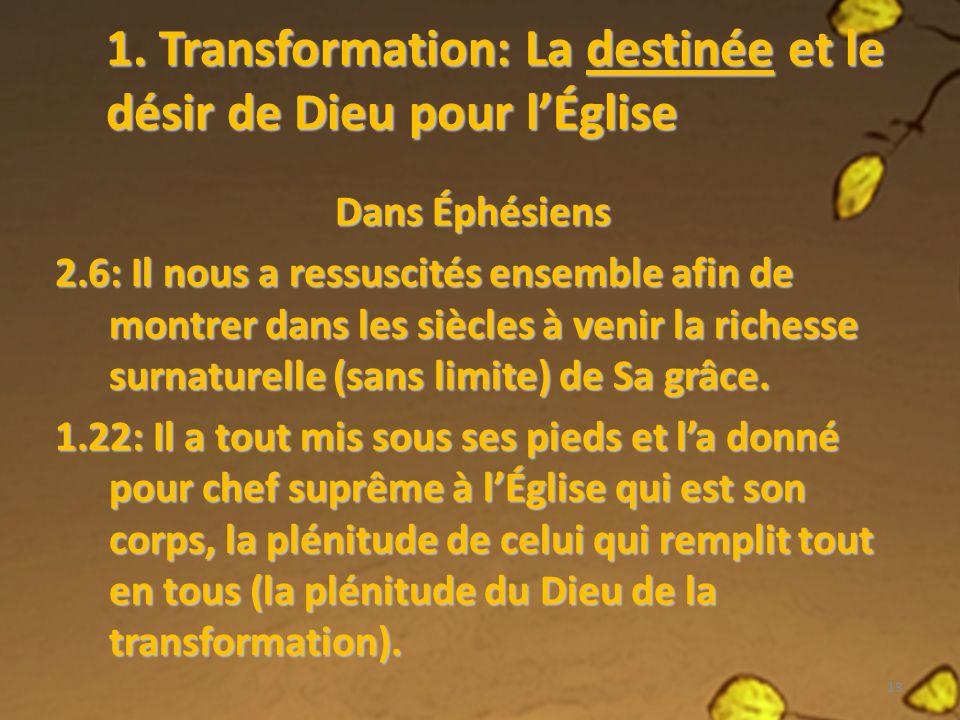 1. Transformation: La destinée et le désir de Dieu pour lÉglise Dans Éphésiens 2.6: Il nous a ressuscités ensemble afin de montrer dans les siècles à