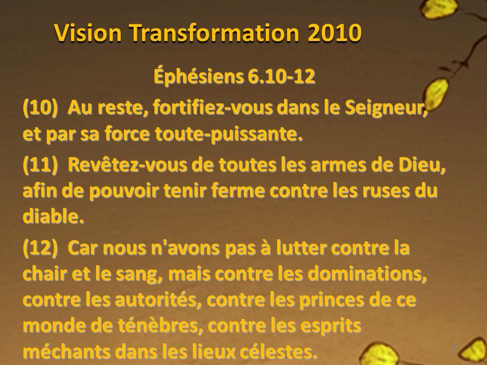 Vision Transformation 2010 Éphésiens 6.10-12 (10) Au reste, fortifiez-vous dans le Seigneur, et par sa force toute-puissante. (11) Revêtez-vous de tou
