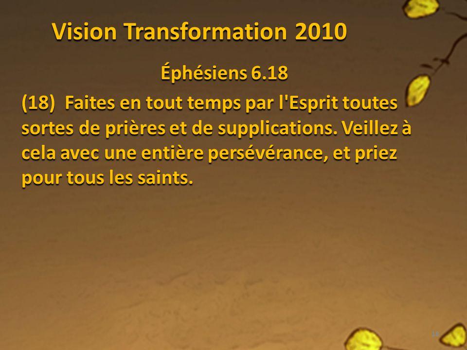 Vision Transformation 2010 Éphésiens 6.18 (18) Faites en tout temps par l'Esprit toutes sortes de prières et de supplications. Veillez à cela avec une