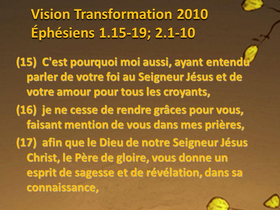 Vision Transformation 2010 Éphésiens 1.15-19; 2.1-10 (15) C'est pourquoi moi aussi, ayant entendu parler de votre foi au Seigneur Jésus et de votre am