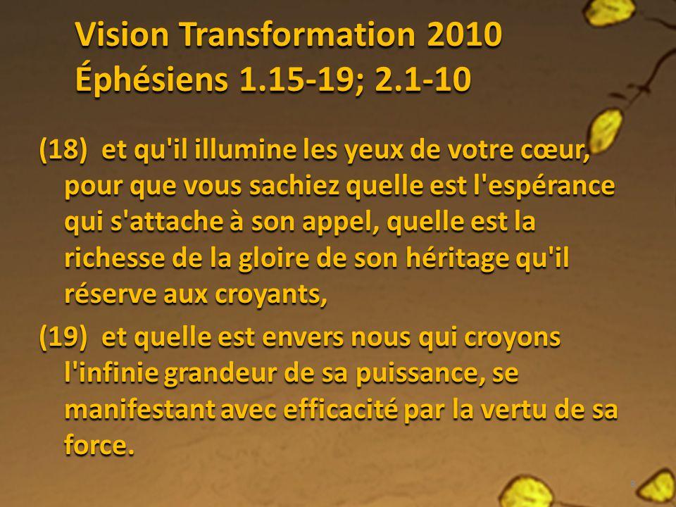 Vision Transformation 2010 Éphésiens 1.15-19; 2.1-10 (18) et qu'il illumine les yeux de votre cœur, pour que vous sachiez quelle est l'espérance qui s