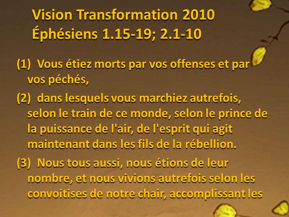 Vision Transformation 2010 Éphésiens 1.15-19; 2.1-10 (1) Vous étiez morts par vos offenses et par vos péchés, (2) dans lesquels vous marchiez autrefoi