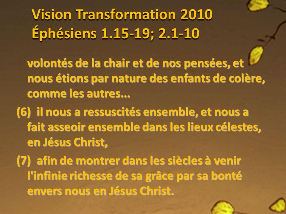 Vision Transformation 2010 Éphésiens 1.15-19; 2.1-10 volontés de la chair et de nos pensées, et nous étions par nature des enfants de colère, comme le