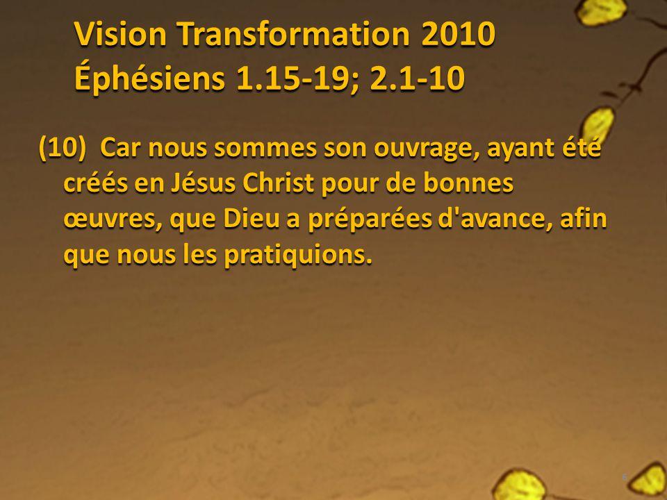 Vision Transformation 2010 Éphésiens 1.15-19; 2.1-10 (10) Car nous sommes son ouvrage, ayant été créés en Jésus Christ pour de bonnes œuvres, que Dieu