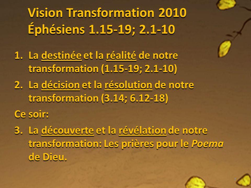 Vision Transformation 2010 Éphésiens 1.15-19; 2.1-10 1.La destinée et la réalité de notre transformation (1.15-19; 2.1-10) 2.La décision et la résolut