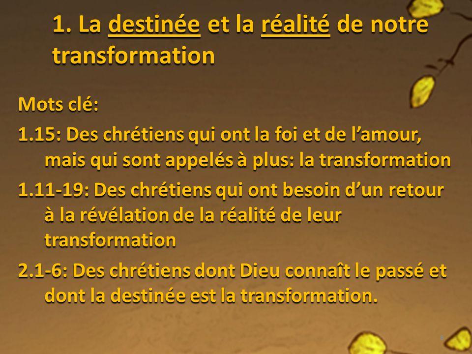 1. La destinée et la réalité de notre transformation Mots clé: 1.15: Des chrétiens qui ont la foi et de lamour, mais qui sont appelés à plus: la trans
