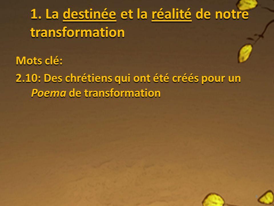 1. La destinée et la réalité de notre transformation Mots clé: 2.10: Des chrétiens qui ont été créés pour un Poema de transformation 9