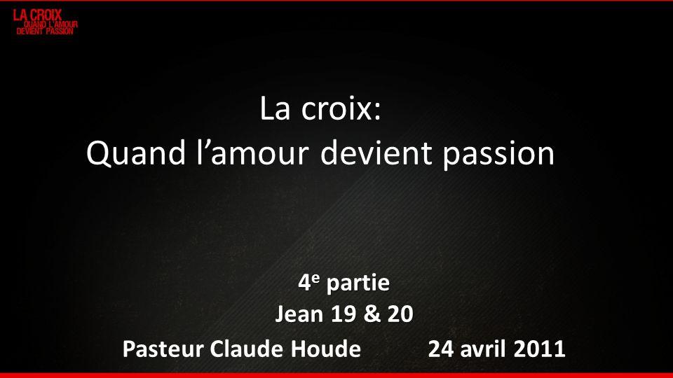 La croix: Quand lamour devient passion 4 e partie Jean 19 & 20 Pasteur Claude Houde 24 avril 2011