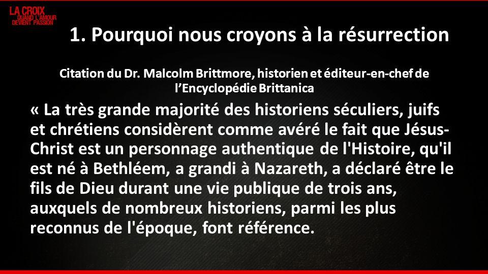 1. Pourquoi nous croyons à la résurrection Citation du Dr. Malcolm Brittmore, historien et éditeur-en-chef de lEncyclopédie Brittanica « La très grand