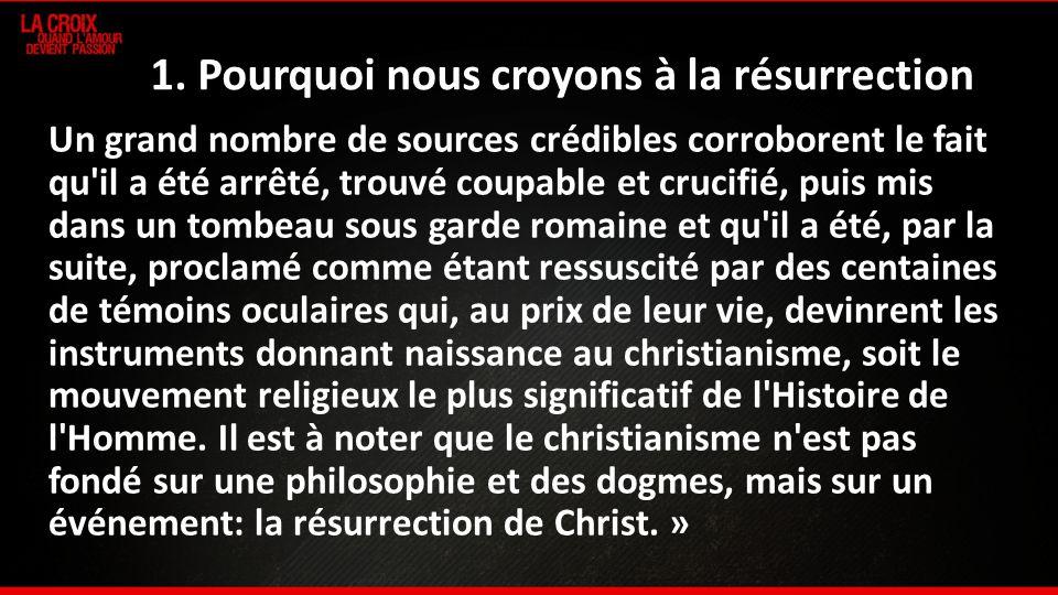 1. Pourquoi nous croyons à la résurrection Un grand nombre de sources crédibles corroborent le fait qu'il a été arrêté, trouvé coupable et crucifié, p