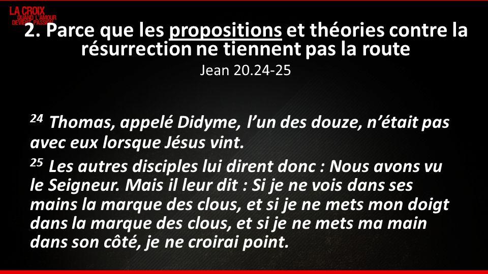 2. Parce que les propositions et théories contre la résurrection ne tiennent pas la route Jean 20.24-25 24 Thomas, appelé Didyme, lun des douze, nétai