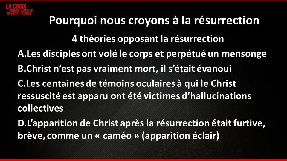 Pourquoi nous croyons à la résurrection 4 théories opposant la résurrection A.Les disciples ont volé le corps et perpétué un mensonge B.Christ nest pa