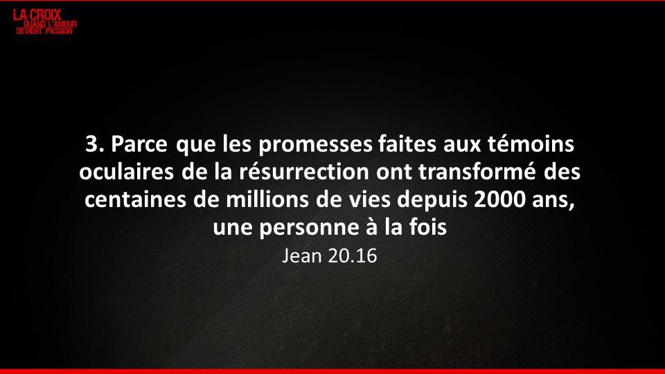 3. Parce que les promesses faites aux témoins oculaires de la résurrection ont transformé des centaines de millions de vies depuis 2000 ans, une perso