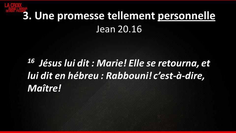3. Une promesse tellement personnelle Jean 20.16 16 Jésus lui dit : Marie! Elle se retourna, et lui dit en hébreu : Rabbouni! cest-à-dire, Maître!