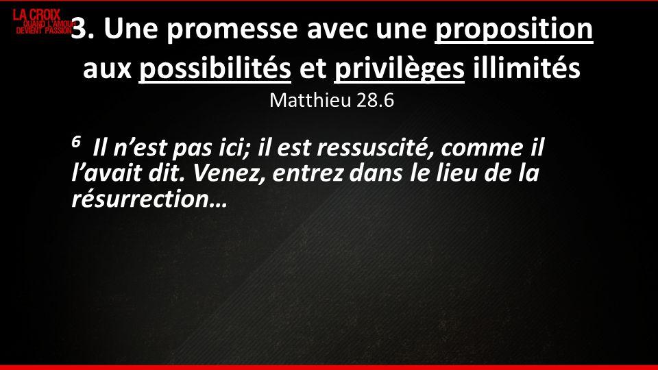 3. Une promesse avec une proposition aux possibilités et privilèges illimités Matthieu 28.6 6 Il nest pas ici; il est ressuscité, comme il lavait dit.