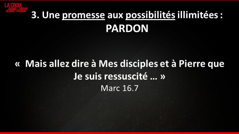 3. Une promesse aux possibilités illimitées : PARDON « Mais allez dire à Mes disciples et à Pierre que Je suis ressuscité … » Marc 16.7