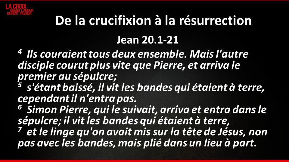 De la crucifixion à la résurrection Jean 20.1-21 4 Ils couraient tous deux ensemble. Mais l'autre disciple courut plus vite que Pierre, et arriva le p