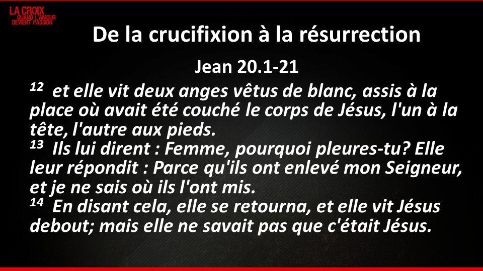De la crucifixion à la résurrection Jean 20.1-21 12 et elle vit deux anges vêtus de blanc, assis à la place où avait été couché le corps de Jésus, l'u