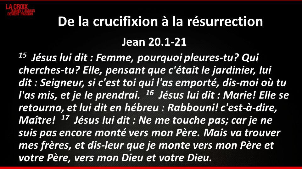 De la crucifixion à la résurrection Jean 20.1-21 15 Jésus lui dit : Femme, pourquoi pleures-tu? Qui cherches-tu? Elle, pensant que c'était le jardinie