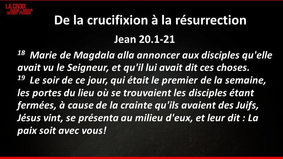 De la crucifixion à la résurrection Jean 20.1-21 18 Marie de Magdala alla annoncer aux disciples qu'elle avait vu le Seigneur, et qu'il lui avait dit
