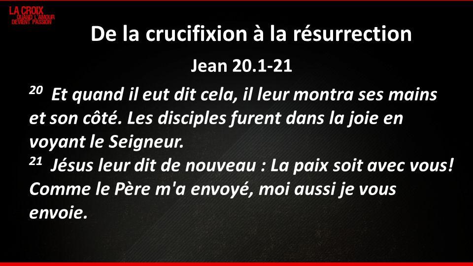 De la crucifixion à la résurrection Jean 20.1-21 20 Et quand il eut dit cela, il leur montra ses mains et son côté. Les disciples furent dans la joie