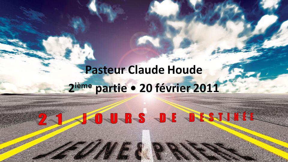 Jeûne et prière 2011 : 21 jours de destinée Pasteur Claude Houde 2 ième partie 20 février 2011 1
