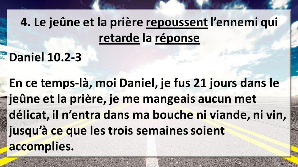 4. Le jeûne et la prière repoussent lennemi qui retarde la réponse Daniel 10.2-3 En ce temps-là, moi Daniel, je fus 21 jours dans le jeûne et la prièr