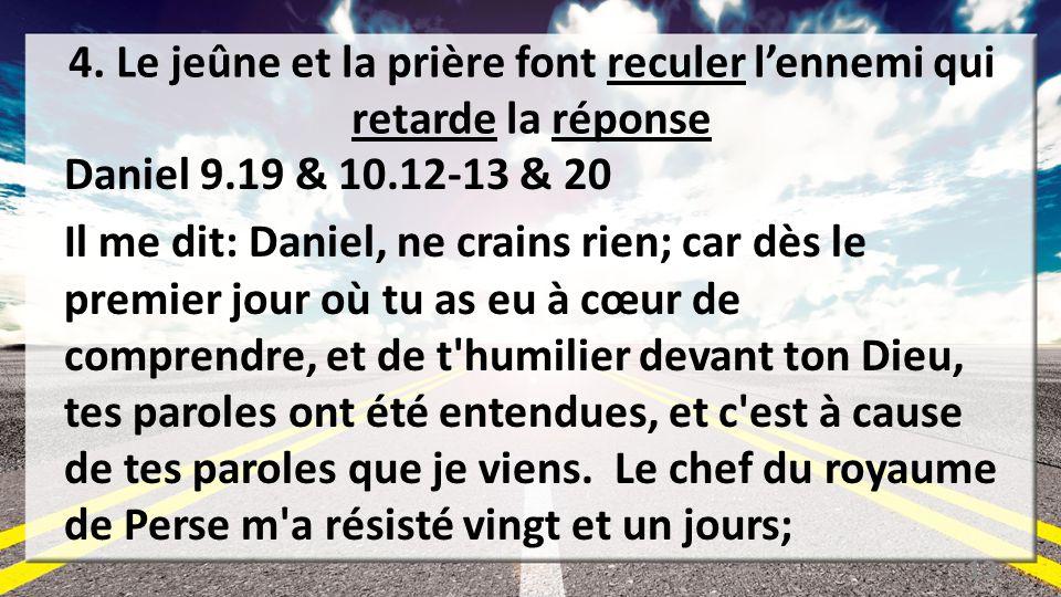 4. Le jeûne et la prière font reculer lennemi qui retarde la réponse Daniel 9.19 & 10.12-13 & 20 Il me dit: Daniel, ne crains rien; car dès le premier