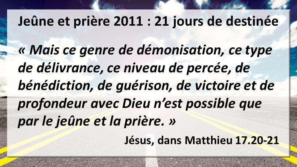 Jeûne et prière 2011 : 21 jours de destinée « Mais ce genre de démonisation, ce type de délivrance, ce niveau de percée, de bénédiction, de guérison, de victoire et de profondeur avec Dieu nest possible que par le jeûne et la prière.