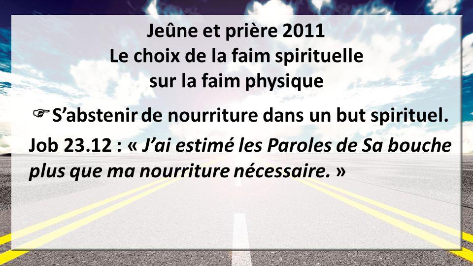 Jeûne et prière 2011 Le choix de la faim spirituelle sur la faim physique Sabstenir de nourriture dans un but spirituel. Job 23.12 : « Jai estimé les