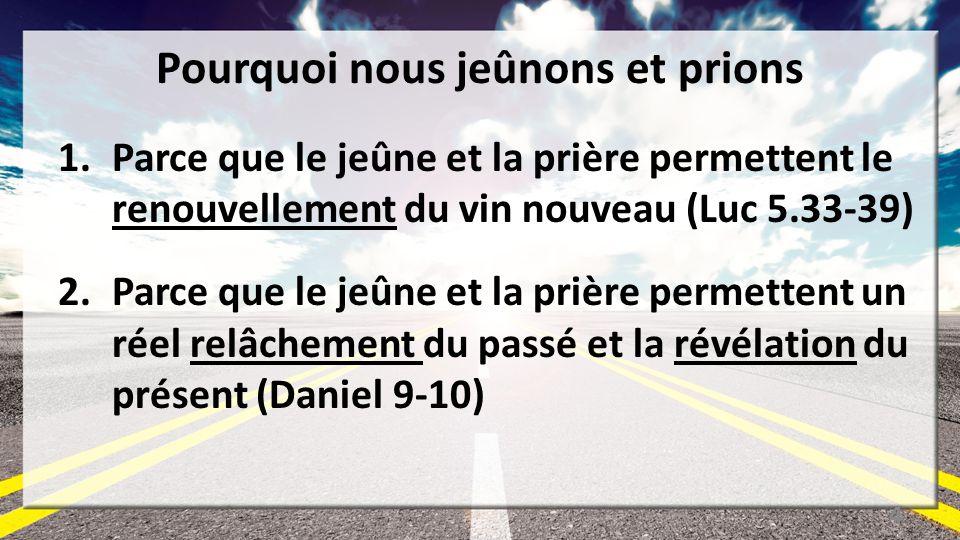 Pourquoi nous jeûnons et prions 1.Parce que le jeûne et la prière permettent le renouvellement du vin nouveau (Luc 5.33-39) 2.Parce que le jeûne et la prière permettent un réel relâchement du passé et la révélation du présent (Daniel 9-10) 4