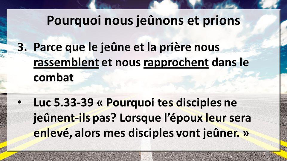 Pourquoi nous jeûnons et prions 3.Parce que le jeûne et la prière nous rassemblent et nous rapprochent dans le combat Luc 5.33-39 « Pourquoi tes disciples ne jeûnent-ils pas.
