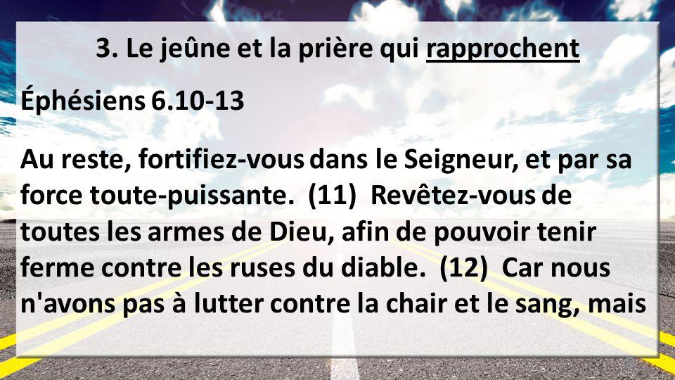 3. Le jeûne et la prière qui rapprochent Éphésiens 6.10-13 Au reste, fortifiez-vous dans le Seigneur, et par sa force toute-puissante. (11) Revêtez-vo
