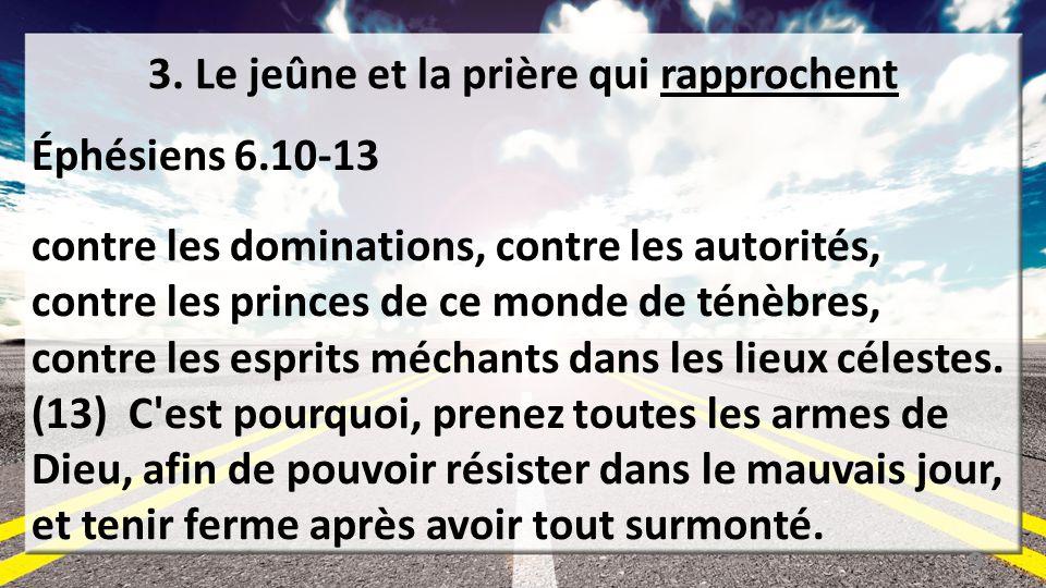 3. Le jeûne et la prière qui rapprochent Éphésiens 6.10-13 contre les dominations, contre les autorités, contre les princes de ce monde de ténèbres, c