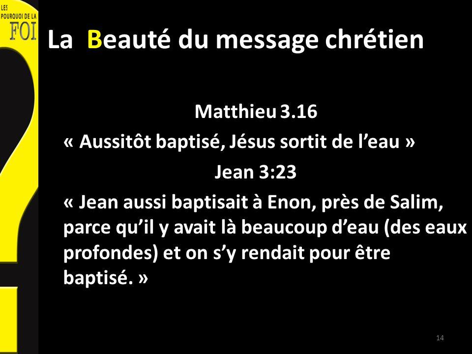 La Beauté du message chrétien Matthieu 3.16 « Aussitôt baptisé, Jésus sortit de leau » Jean 3:23 « Jean aussi baptisait à Enon, près de Salim, parce q