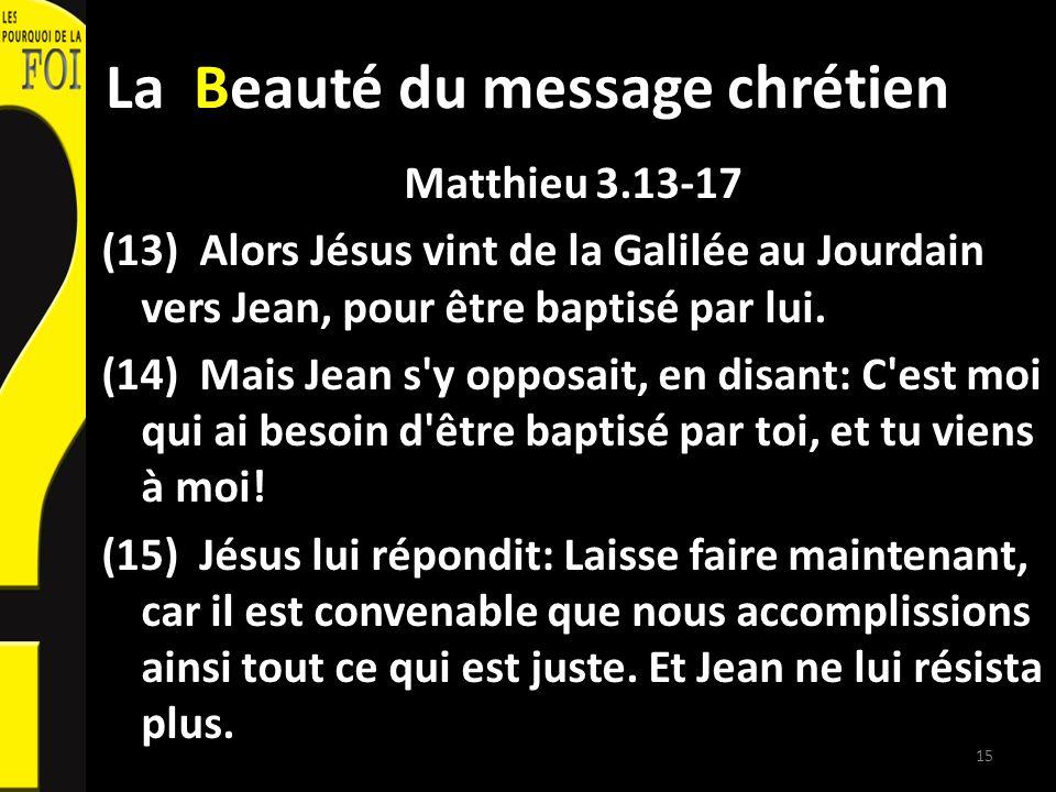 La Beauté du message chrétien Matthieu 3.13-17 (13) Alors Jésus vint de la Galilée au Jourdain vers Jean, pour être baptisé par lui. (14) Mais Jean s'