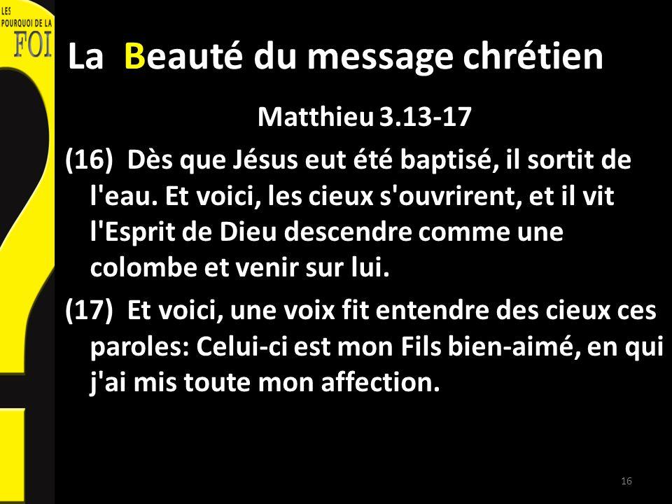 La Beauté du message chrétien Matthieu 3.13-17 (16) Dès que Jésus eut été baptisé, il sortit de l'eau. Et voici, les cieux s'ouvrirent, et il vit l'Es