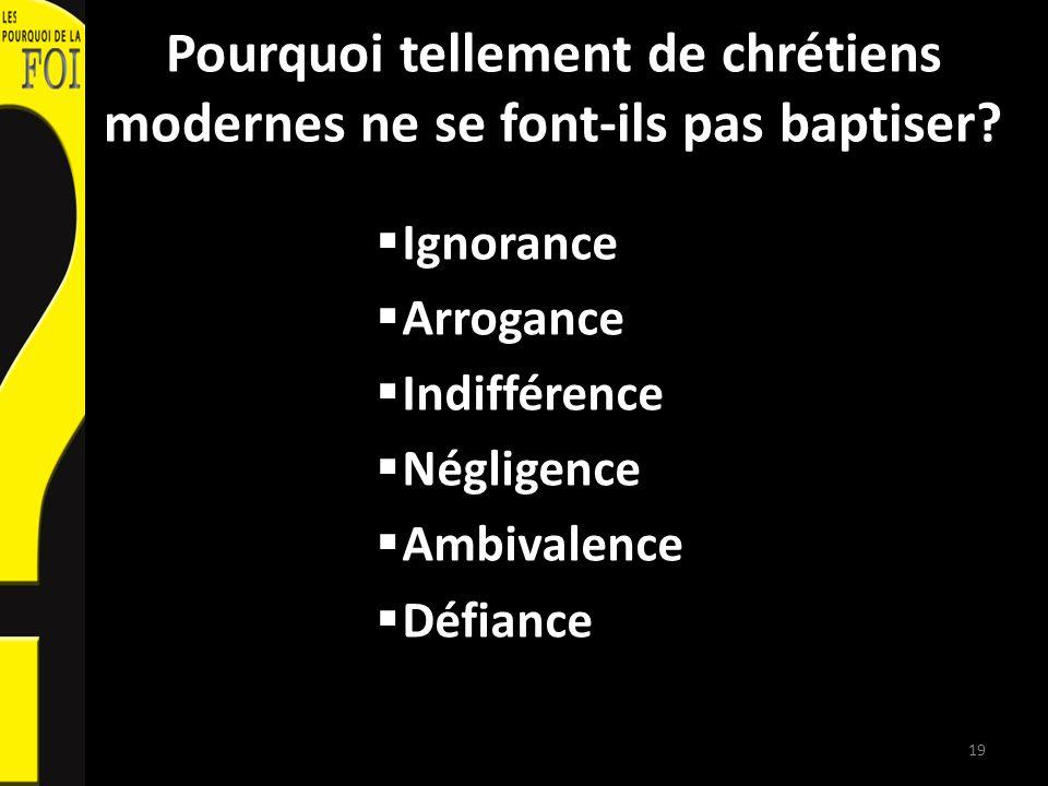 Pourquoi tellement de chrétiens modernes ne se font-ils pas baptiser? Ignorance Arrogance Indifférence Négligence Ambivalence Défiance 19