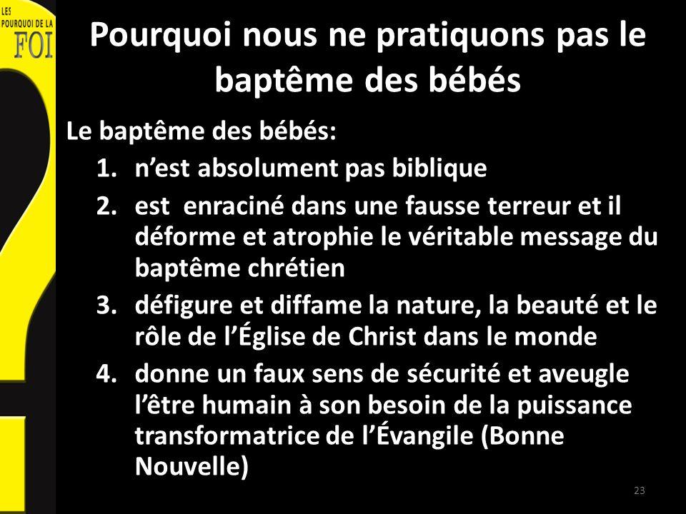 Pourquoi nous ne pratiquons pas le baptême des bébés Le baptême des bébés: 1.nest absolument pas biblique 2.est enraciné dans une fausse terreur et il