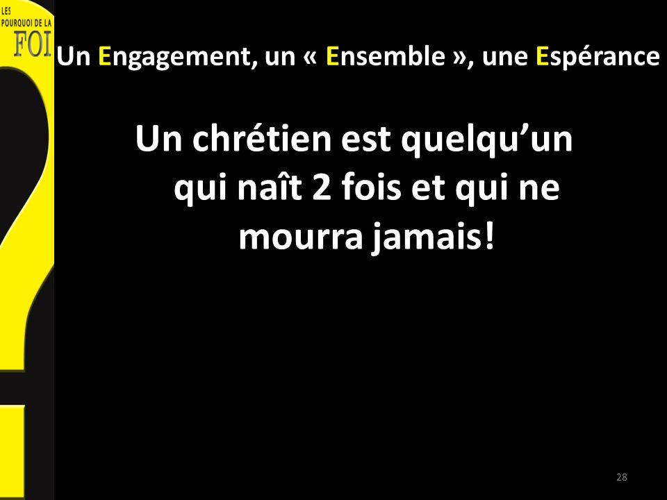 Un Engagement, un « Ensemble », une Espérance Un chrétien est quelquun qui naît 2 fois et qui ne mourra jamais! 28