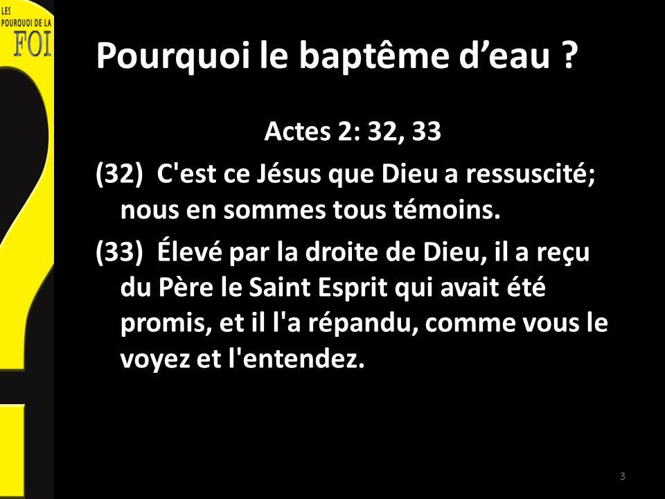 Pourquoi le baptême deau ? Actes 2: 32, 33 (32) C'est ce Jésus que Dieu a ressuscité; nous en sommes tous témoins. (33) Élevé par la droite de Dieu, i