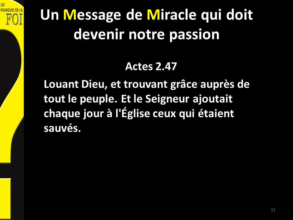 Un Message de Miracle qui doit devenir notre passion Actes 2.47 Louant Dieu, et trouvant grâce auprès de tout le peuple. Et le Seigneur ajoutait chaqu