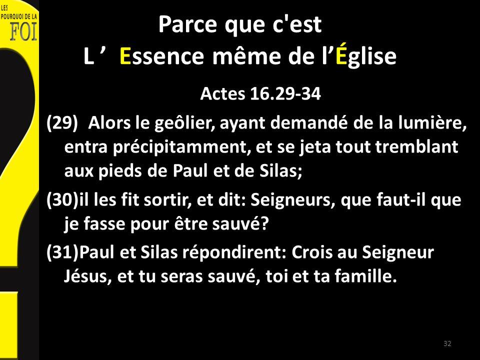 Parce que c'est L Essence même de lÉglise Actes 16.29-34 (29) Alors le geôlier, ayant demandé de la lumière, entra précipitamment, et se jeta tout tre