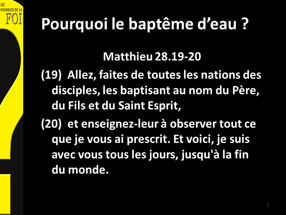Pourquoi le baptême deau ? Matthieu 28.19-20 (19) Allez, faites de toutes les nations des disciples, les baptisant au nom du Père, du Fils et du Saint